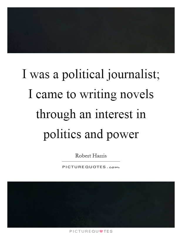 I was a political journalist; I came to writing novels through an interest in politics and power Picture Quote #1