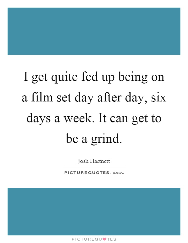 I get quite fed up being on a film set day after day, six days a week. It can get to be a grind Picture Quote #1