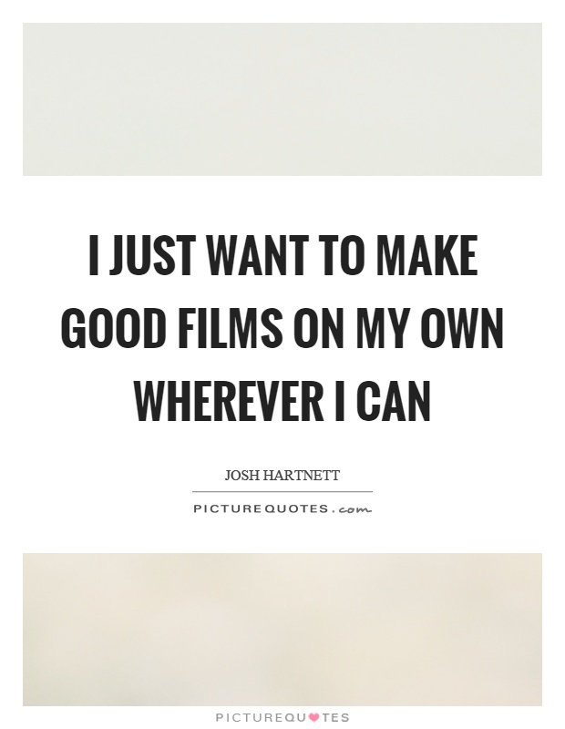 I just want to make good films on my own wherever I can Picture Quote #1