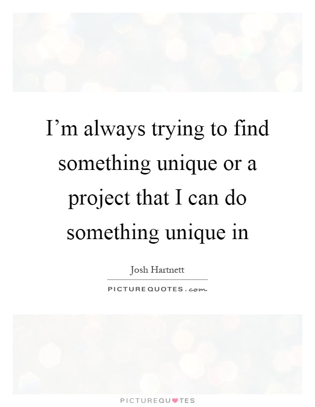 I'm always trying to find something unique or a project that I can do something unique in Picture Quote #1
