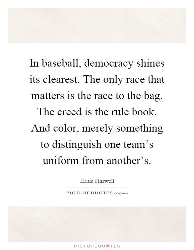 In baseball, democracy shines its clearest. The only race that matters is the race to the bag. The creed is the rule book. And color, merely something to distinguish one team's uniform from another's Picture Quote #1