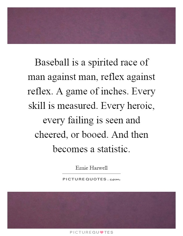 Baseball is a spirited race of man against man, reflex against reflex. A game of inches. Every skill is measured. Every heroic, every failing is seen and cheered, or booed. And then becomes a statistic Picture Quote #1
