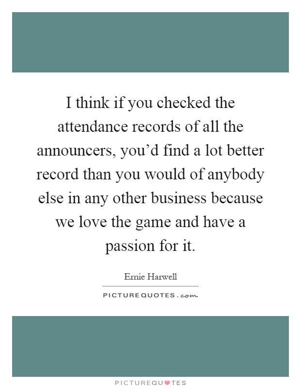 I think if you checked the attendance records of all the announcers, you'd find a lot better record than you would of anybody else in any other business because we love the game and have a passion for it Picture Quote #1