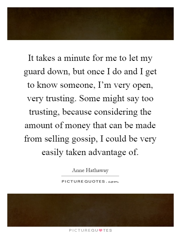 It takes a minute for me to let my guard down, but once I do and I get to know someone, I'm very open, very trusting. Some might say too trusting, because considering the amount of money that can be made from selling gossip, I could be very easily taken advantage of Picture Quote #1