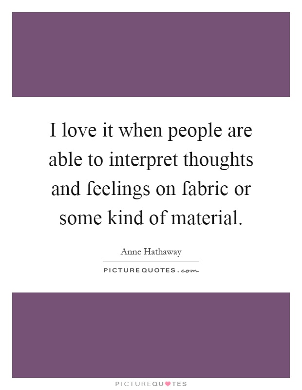 I love it when people are able to interpret thoughts and feelings on fabric or some kind of material Picture Quote #1
