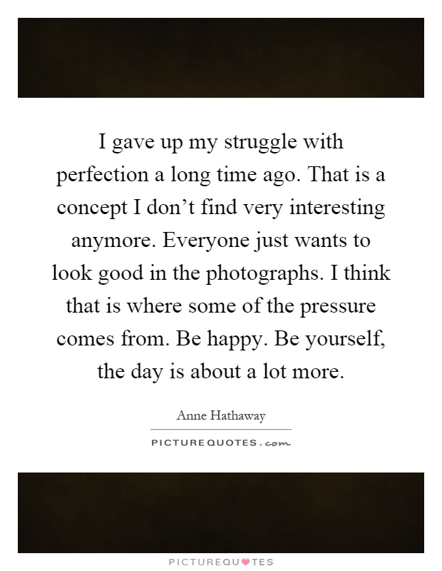 I gave up my struggle with perfection a long time ago. That is a concept I don't find very interesting anymore. Everyone just wants to look good in the photographs. I think that is where some of the pressure comes from. Be happy. Be yourself, the day is about a lot more Picture Quote #1