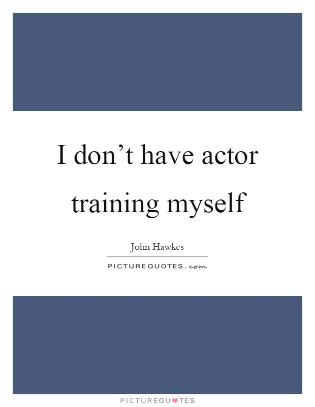 I don't have actor training myself Picture Quote #1