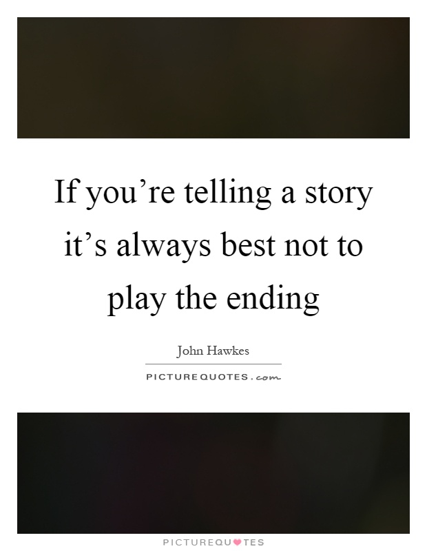 If you're telling a story it's always best not to play the ending Picture Quote #1