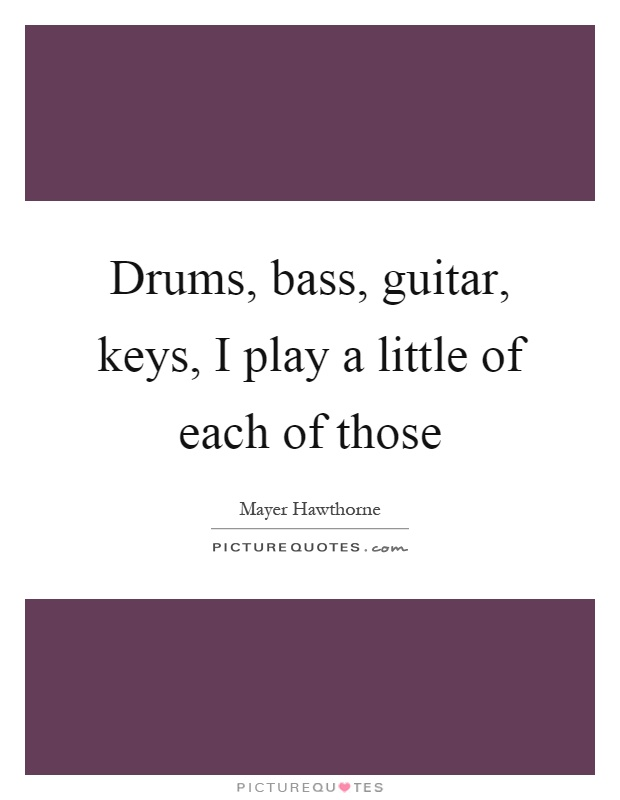 Drums, bass, guitar, keys, I play a little of each of those Picture Quote #1