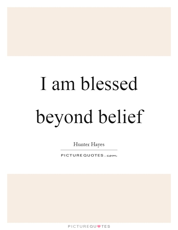 I am blessed beyond belief Picture Quote #1