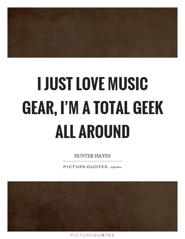 I just love music gear, I'm a total geek all around Picture Quote #1