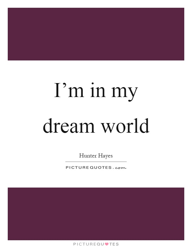 I'm in my dream world Picture Quote #1