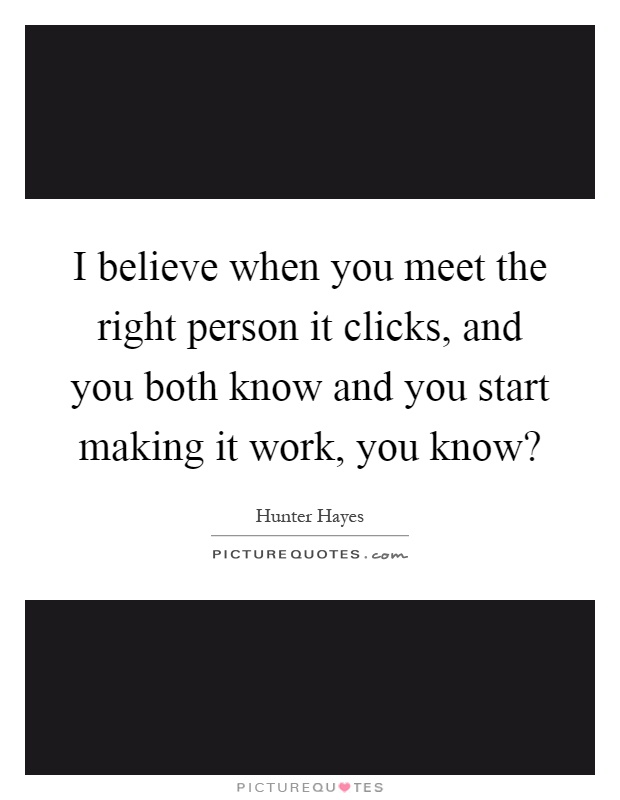 I believe when you meet the right person it clicks, and you both know and you start making it work, you know? Picture Quote #1