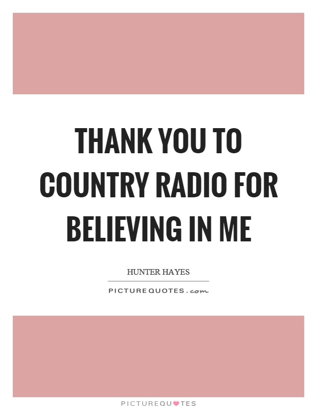 Thank you to country radio for believing in me Picture Quote #1