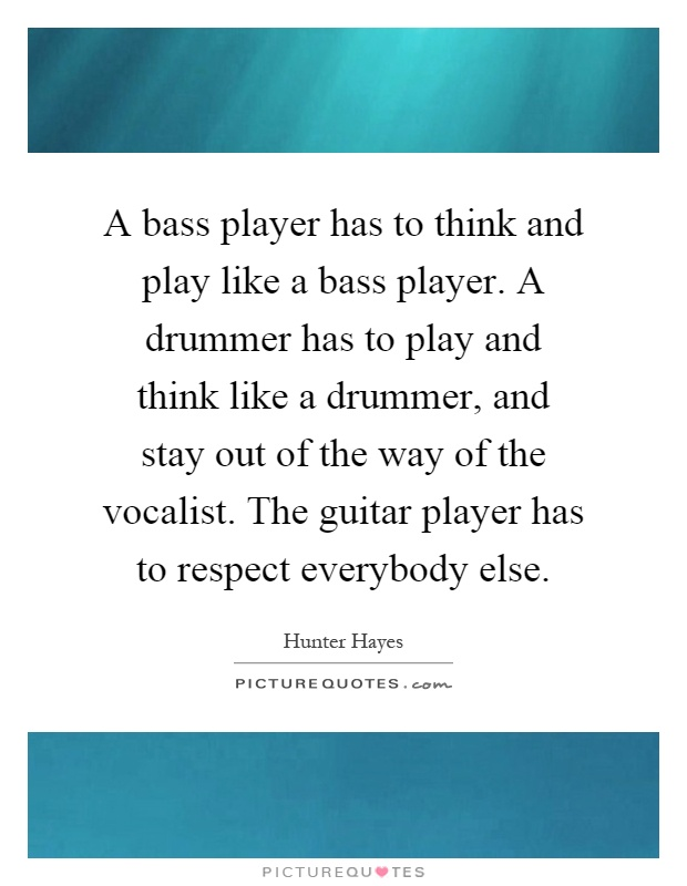 A bass player has to think and play like a bass player. A drummer has to play and think like a drummer, and stay out of the way of the vocalist. The guitar player has to respect everybody else Picture Quote #1