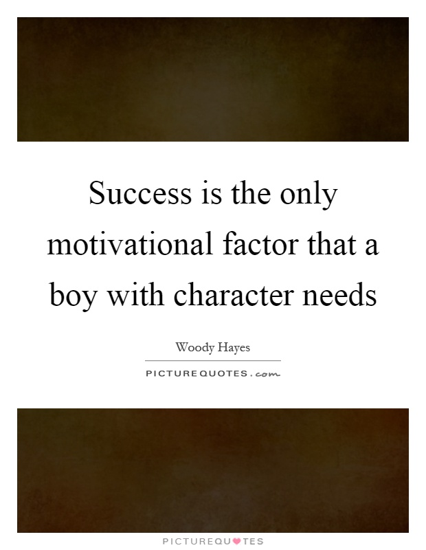 Success is the only motivational factor that a boy with character needs Picture Quote #1