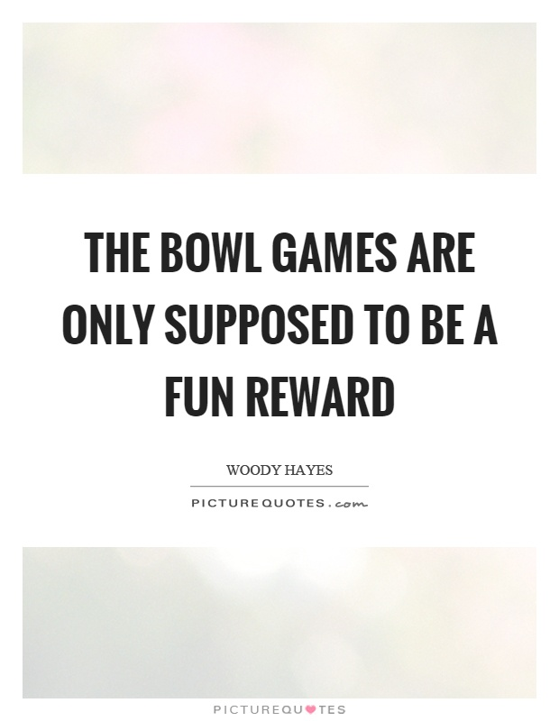 The bowl games are only supposed to be a fun reward Picture Quote #1