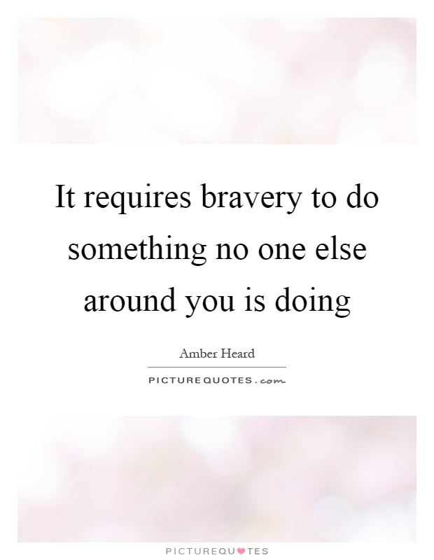 It requires bravery to do something no one else around you is doing Picture Quote #1