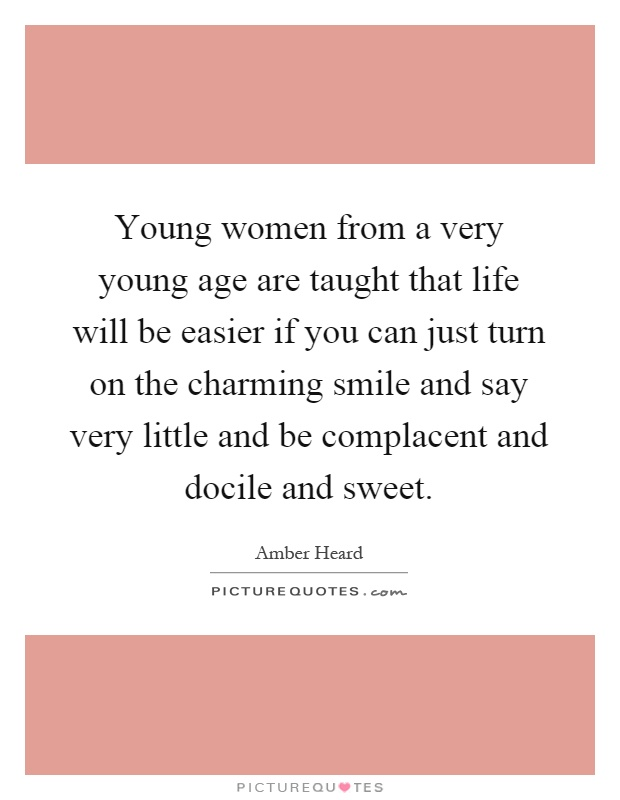 Young women from a very young age are taught that life will be easier if you can just turn on the charming smile and say very little and be complacent and docile and sweet Picture Quote #1