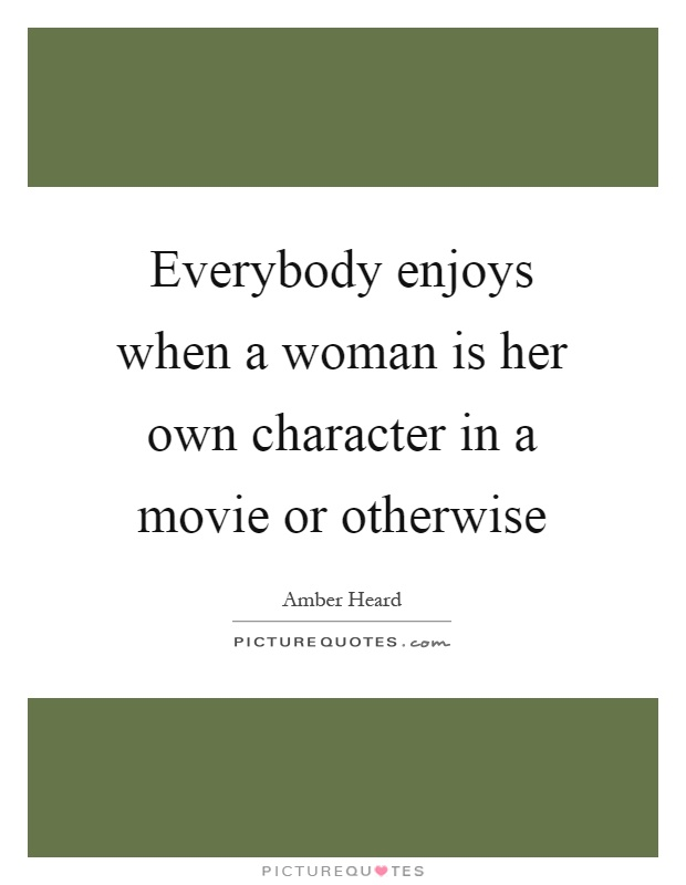 Everybody enjoys when a woman is her own character in a movie or otherwise Picture Quote #1