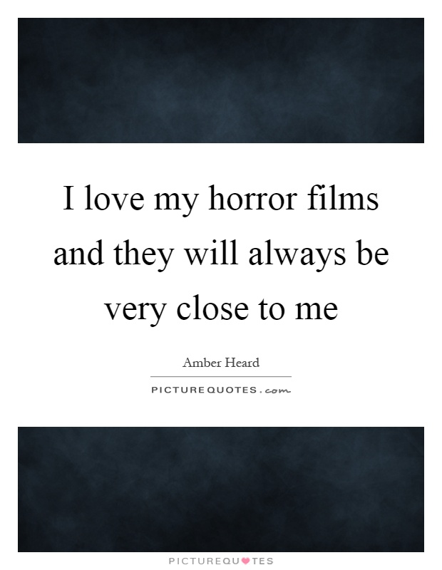 I love my horror films and they will always be very close to me Picture Quote #1