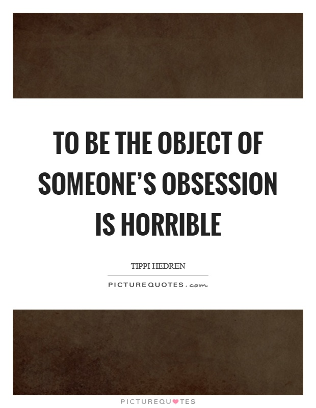 Obsessive Quotes Motivational: To Be The Object Of Someone's Obsession Is Horrible