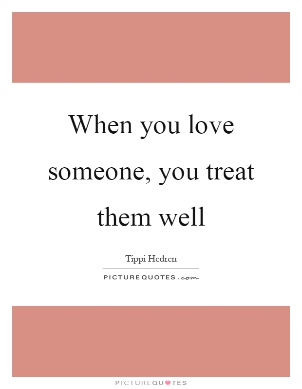 When you love someone, you treat them well Picture Quote #1