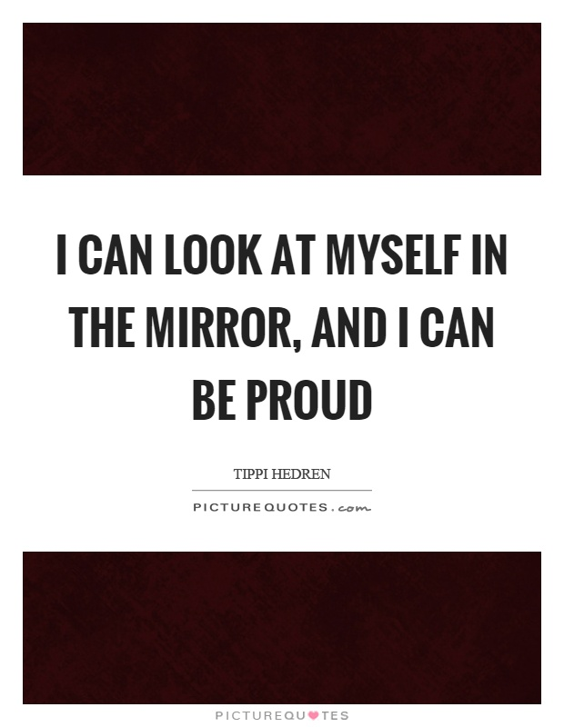 I can look at myself in the mirror, and I can be proud Picture Quote #1