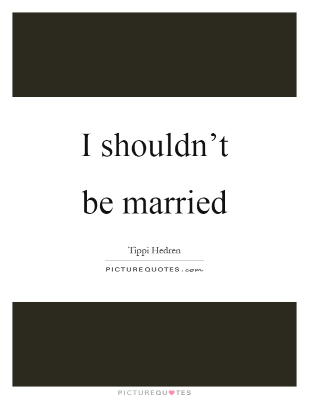 I shouldn't be married Picture Quote #1