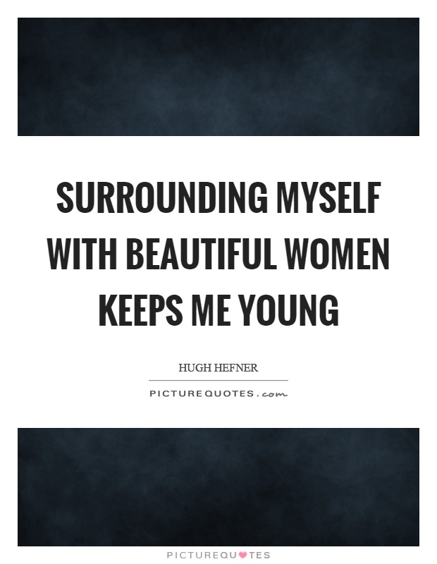 Surrounding myself with beautiful women keeps me young Picture Quote #1