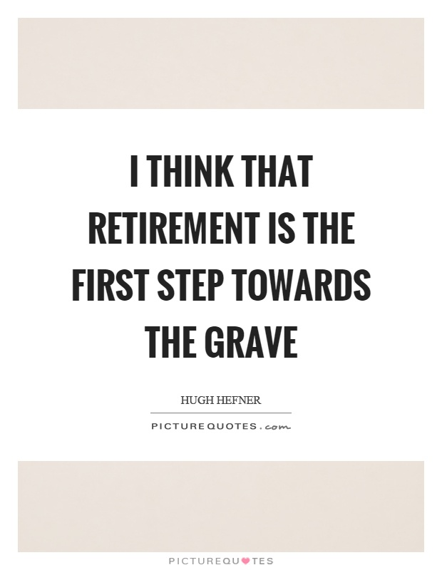 I think that retirement is the first step towards the grave Picture Quote #1