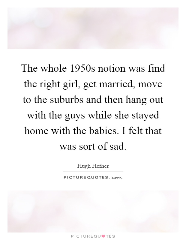 The whole 1950s notion was find the right girl, get married, move to the suburbs and then hang out with the guys while she stayed home with the babies. I felt that was sort of sad Picture Quote #1