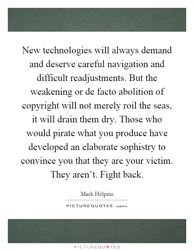 New technologies will always demand and deserve careful navigation and difficult readjustments. But the weakening or de facto abolition of copyright will not merely roil the seas, it will drain them dry. Those who would pirate what you produce have developed an elaborate sophistry to convince you that they are your victim. They aren't. Fight back Picture Quote #1