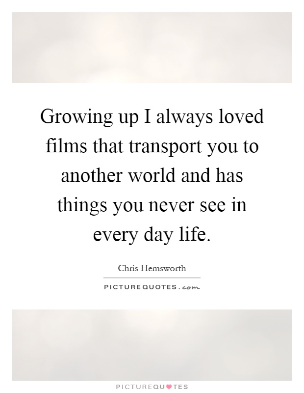 Growing up I always loved films that transport you to another world and has things you never see in every day life Picture Quote #1