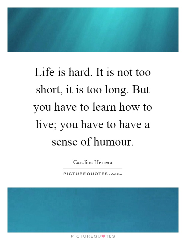 Life is hard. It is not too short, it is too long. But you have to learn how to live; you have to have a sense of humour Picture Quote #1