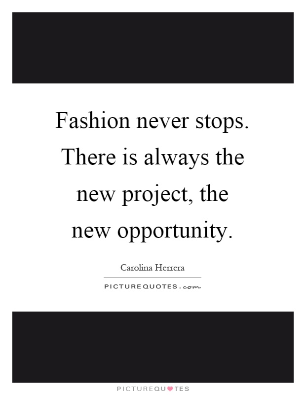 Fashion never stops. There is always the new project, the new opportunity Picture Quote #1