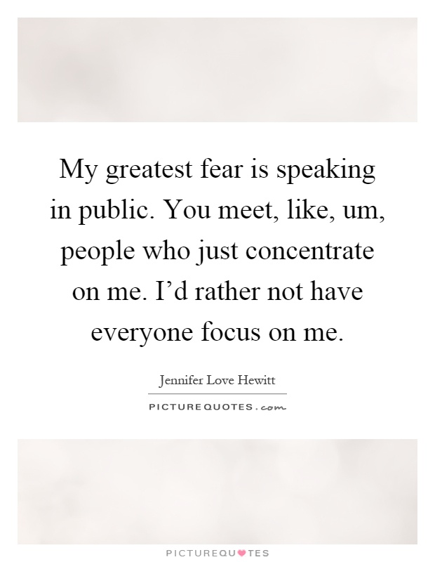 My greatest fear is speaking in public. You meet, like, um, people who just concentrate on me. I'd rather not have everyone focus on me Picture Quote #1