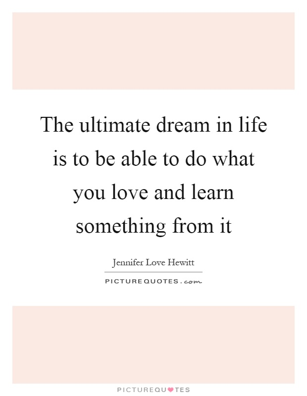 The ultimate dream in life is to be able to do what you love and learn something from it Picture Quote #1