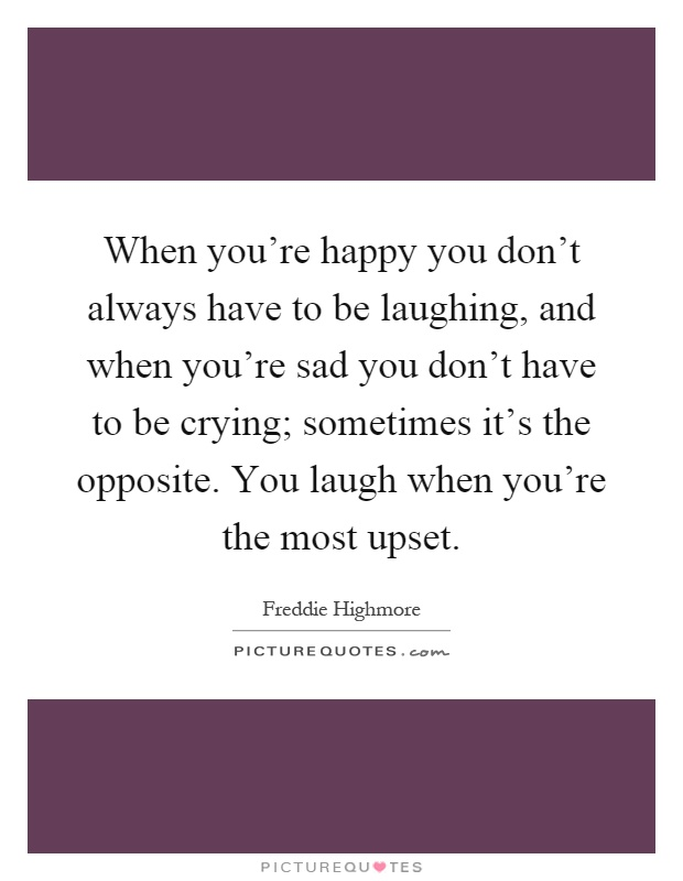 When you're happy you don't always have to be laughing, and when you're sad you don't have to be crying; sometimes it's the opposite. You laugh when you're the most upset Picture Quote #1