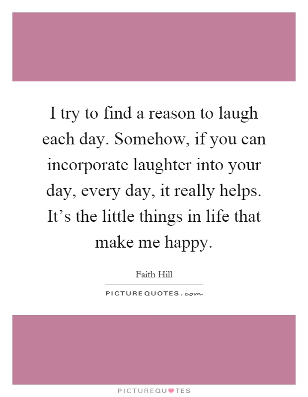 I try to find a reason to laugh each day. Somehow, if you can incorporate laughter into your day, every day, it really helps. It's the little things in life that make me happy Picture Quote #1