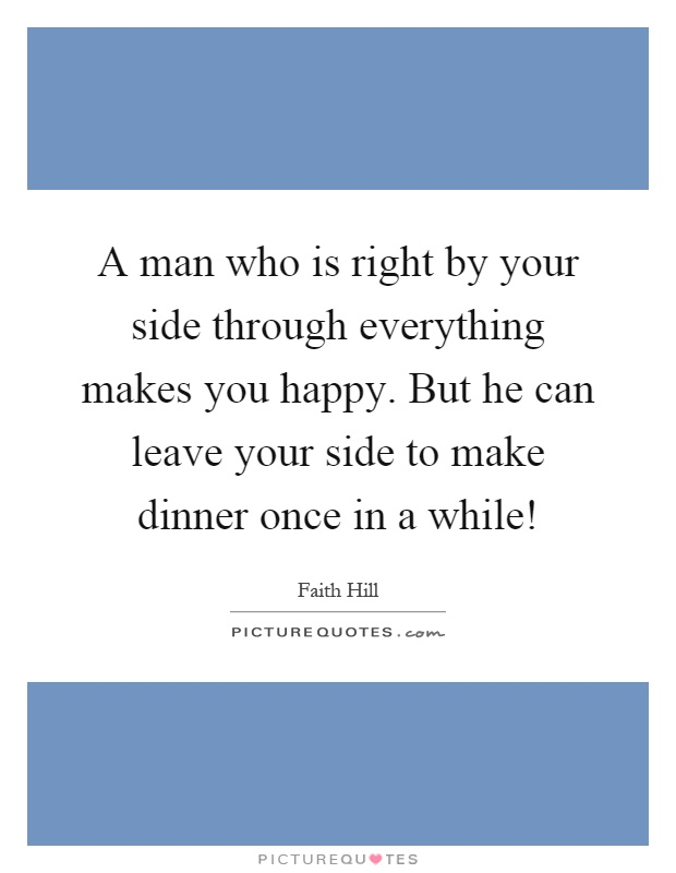 A man who is right by your side through everything makes you happy. But he can leave your side to make dinner once in a while! Picture Quote #1