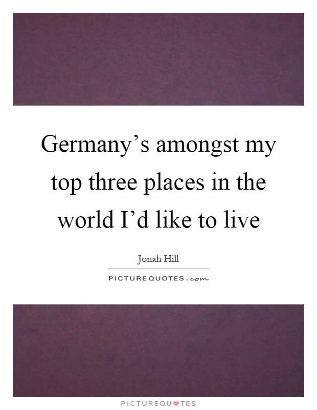 Germany 39 s amongst my top three places in the world i 39 d Home is the best place in the world quotes