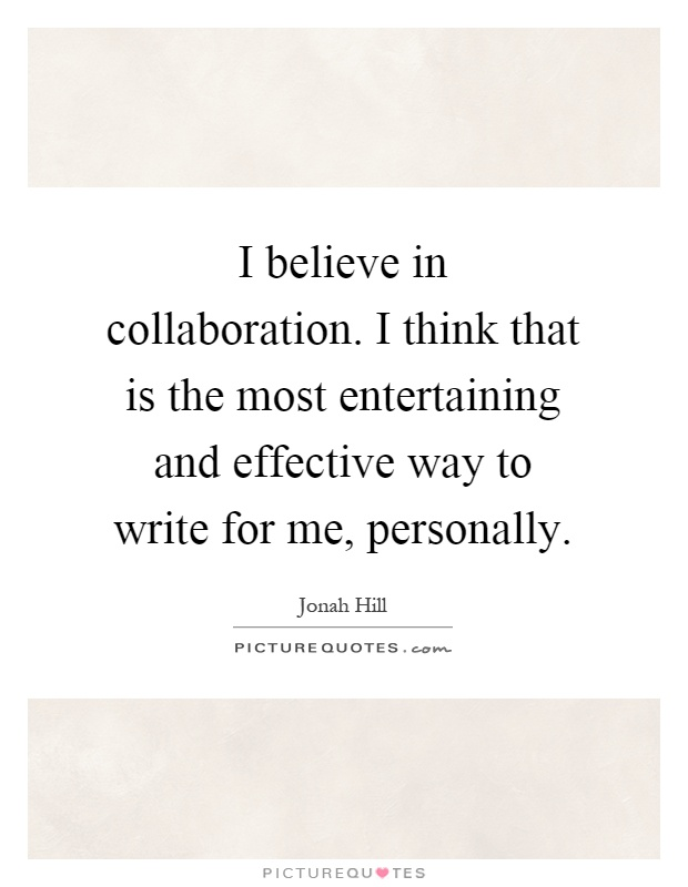 I believe in collaboration. I think that is the most entertaining and effective way to write for me, personally Picture Quote #1