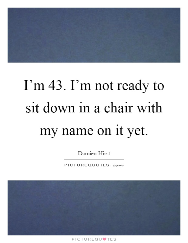 I'm 43. I'm not ready to sit down in a chair with my name on it yet Picture Quote #1