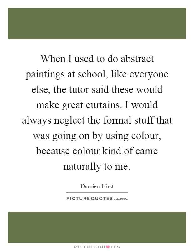 When I used to do abstract paintings at school, like everyone else, the tutor said these would make great curtains. I would always neglect the formal stuff that was going on by using colour, because colour kind of came naturally to me Picture Quote #1