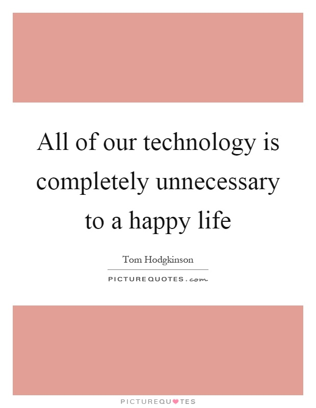 All of our technology is completely unnecessary to a happy life Picture Quote #1