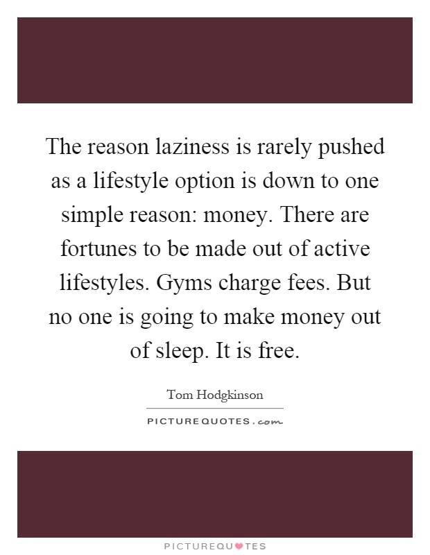 The reason laziness is rarely pushed as a lifestyle option is down to one simple reason: money. There are fortunes to be made out of active lifestyles. Gyms charge fees. But no one is going to make money out of sleep. It is free Picture Quote #1