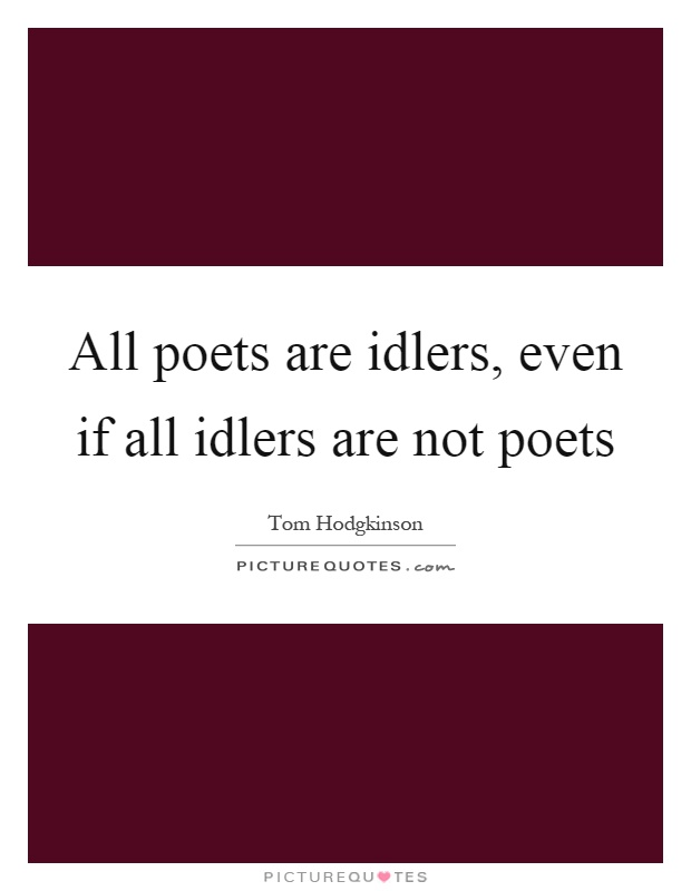All poets are idlers, even if all idlers are not poets Picture Quote #1