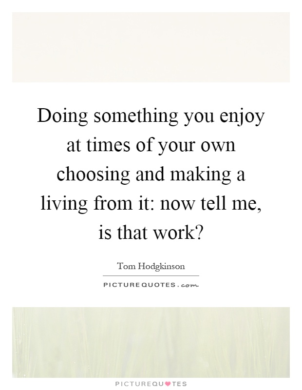 Doing something you enjoy at times of your own choosing and making a living from it: now tell me, is that work? Picture Quote #1