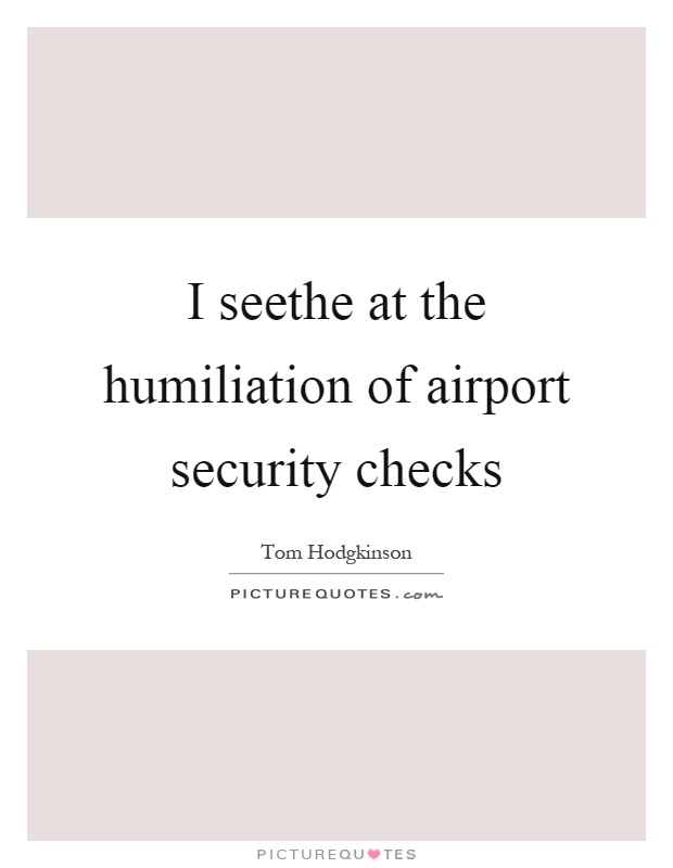 I seethe at the humiliation of airport security checks Picture Quote #1